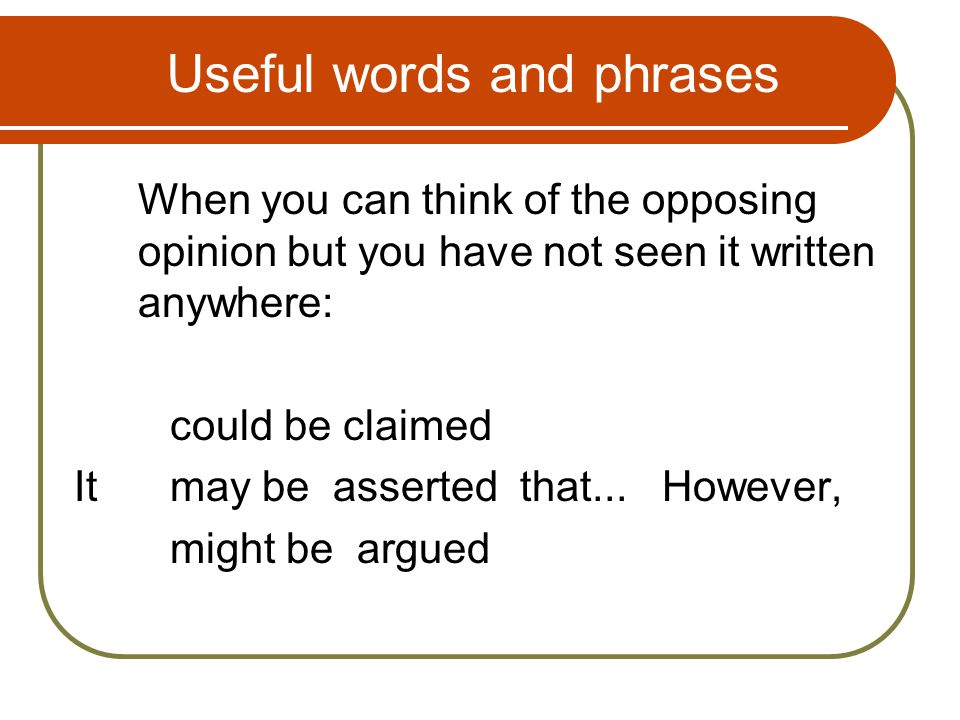 useful phrases in argumentative essays Vocabulary for argumentative writing when we write an argumentative essay, our opinions carry more weight if we look at both sides of the issue in other words, we acknowledge our opponents' views but try to convince the reader that our own argument is stronger.