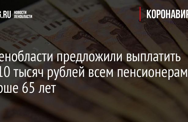 ВЛенобласти предложили выплатить по10тысяч рублей всем пенсионерам старше 65лет