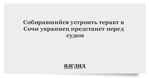 Собиравшийся устроить теракт вСочи украинец предстанет перед судом